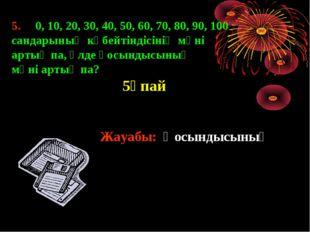 5. 0, 10, 20, 30, 40, 50, 60, 70, 80, 90, 100 сандарының көбейтіндісінің мәні