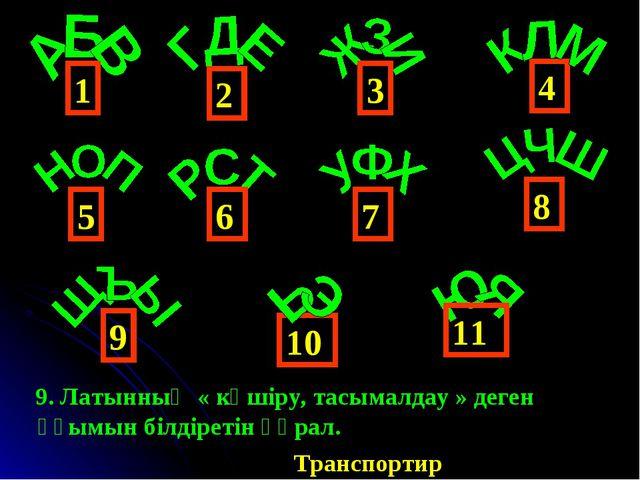 4 1 6 3 2 5 9 8 7 10 11 9. Латынның « көшіру, тасымалдау » деген ұғымын білді...
