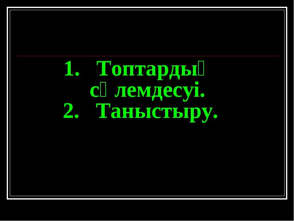 1. Топтардың сәлемдесуі. 2. Таныстыру.