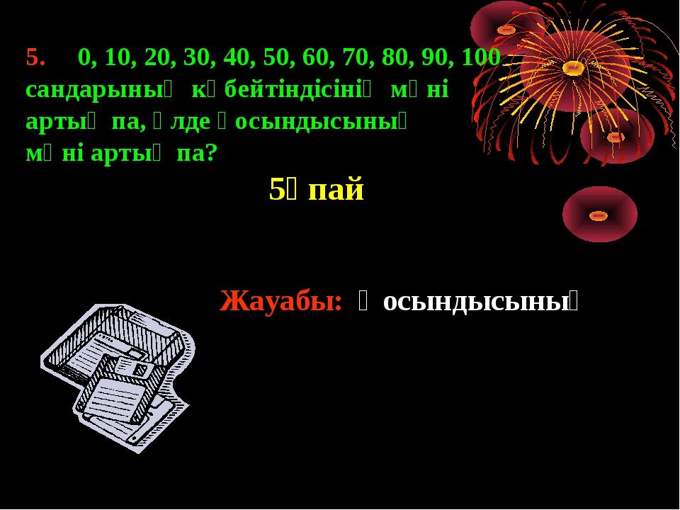 5. 0, 10, 20, 30, 40, 50, 60, 70, 80, 90, 100 сандарының көбейтіндісінің мәні...