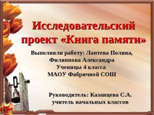 Исследовательский проект «Книга памяти» Выполнили работу: Лаптева Полина, Фил