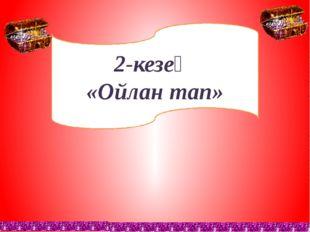 2-кезең «Ойлан тап»