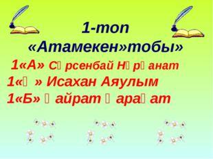 1-топ «Атамекен»тобы» 1«А» Сәрсенбай Нұрқанат 1«Ә» Исахан Аяулым 1«Б» Қайрат