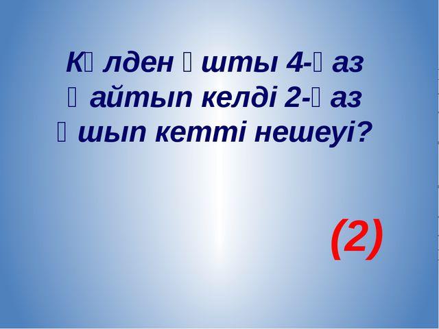 Көлден ұшты 4-қаз Қайтып келді 2-қаз Ұшып кетті нешеуі? (2)
