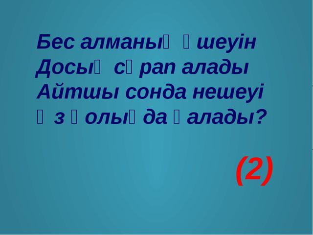 Бес алманың үшеуін Досың сұрап алады Айтшы сонда нешеуі Өз қолыңда қалады? (2)
