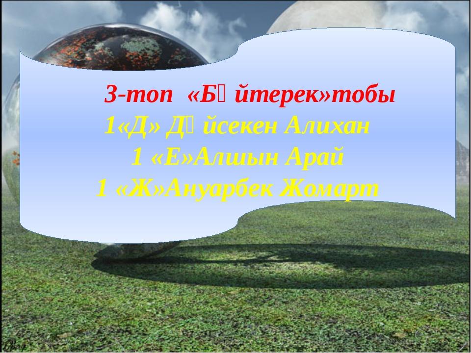 3-топ «Бәйтерек»тобы 1«Д» Дүйсекен Алихан 1 «Е»Алшын Арай 1 «Ж»Ануарбек Жомарт