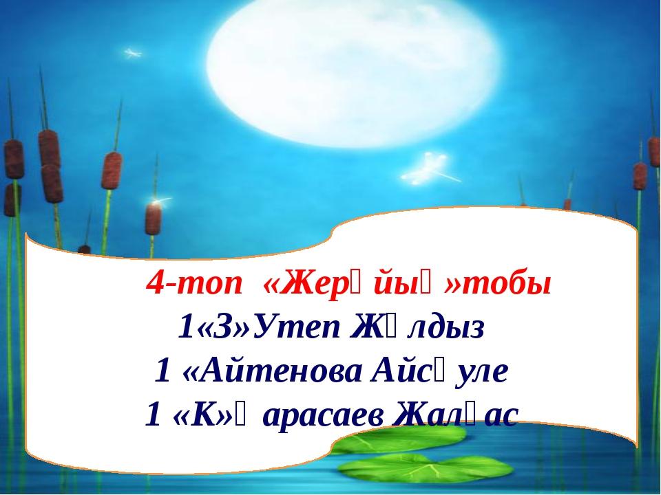 4-топ «Жерұйық»тобы 1«З»Утеп Жұлдыз 1 «Айтенова Айсәуле 1 «К»Қарасаев Жалғас