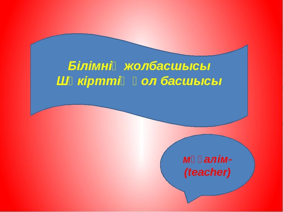 Білімнің жолбасшысы Шәкірттің қол басшысы мұғалім-(teacher)