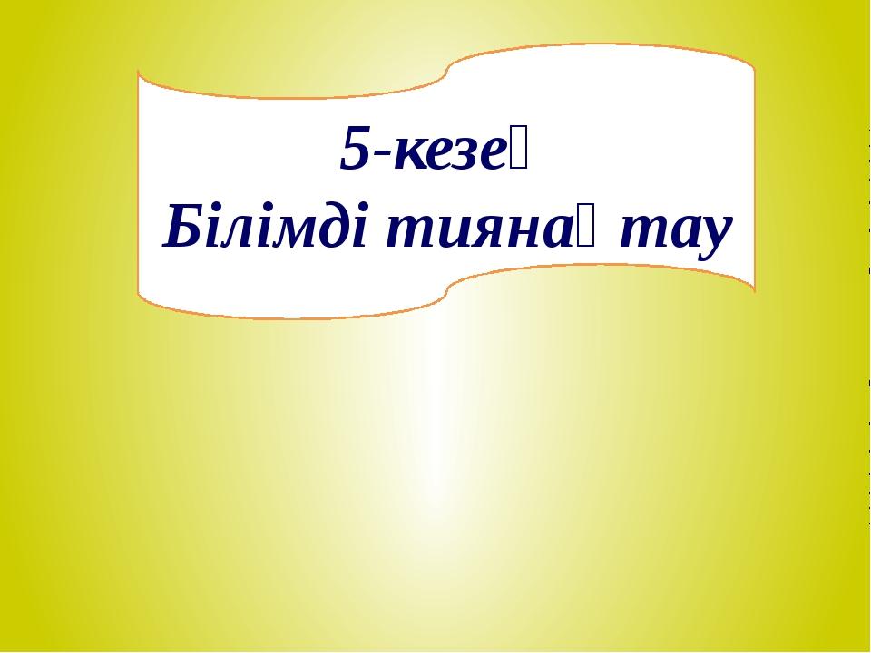 5-кезең Білімді тиянақтау