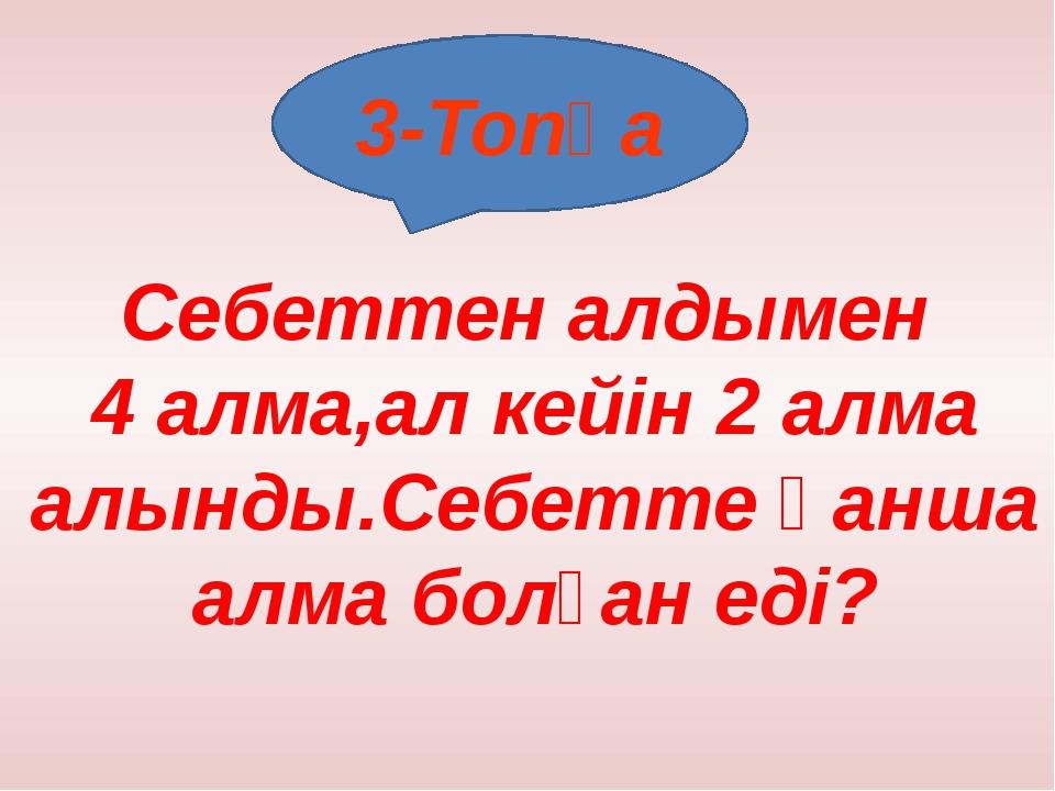 3-Топқа Себеттен алдымен 4 алма,ал кейін 2 алма алынды.Себетте қанша алма бол...
