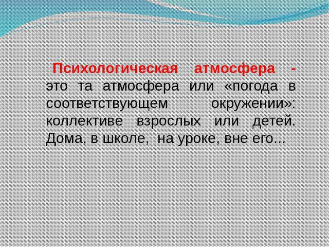 Психологическая атмосфера - это та атмосфера или «погода в соответствующем ок...