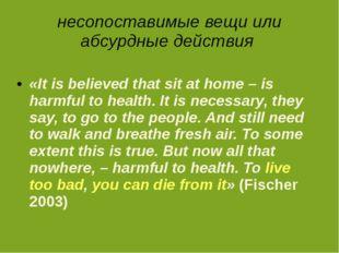 несопоставимые вещи или абсурдные действия «It is believed that sit at home –