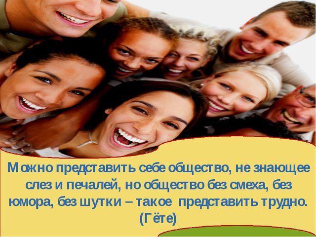 Можно представить себе общество, не знающее слез и печалей, но общество без...