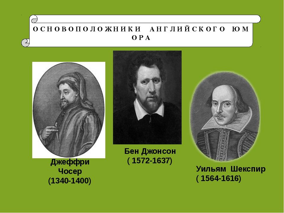Джеффри Чосер (1340-1400) Бен Джонсон ( 1572-1637) Уильям Шекспир ( 1564-1616...
