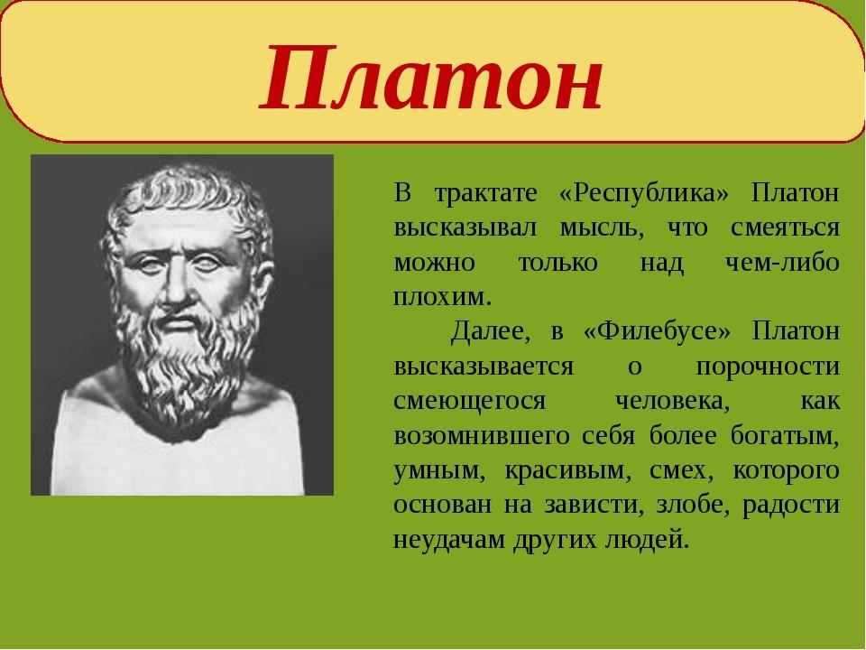 Платон В трактате «Республика» Платон высказывал мысль, что смеяться можно т...