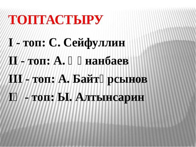 ТОПТАСТЫРУ І - топ: С. Сейфуллин ІІ - топ: А. Құнанбаев ІІІ - топ: А. Байтұрс...