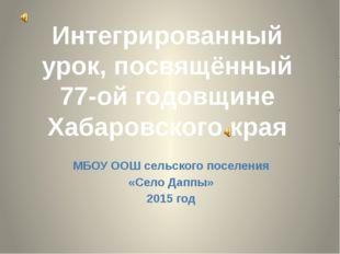 Интегрированный урок, посвящённый 77-ой годовщине Хабаровского края МБОУ ООШ