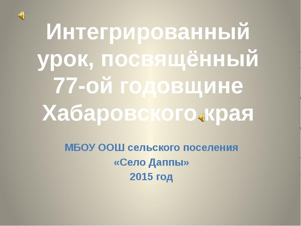 Интегрированный урок, посвящённый 77-ой годовщине Хабаровского края МБОУ ООШ...