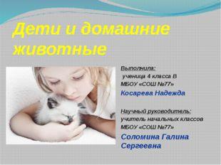 Дети и домашние животные Выполнила: ученица 4 класса В МБОУ «СОШ №77» Косарев