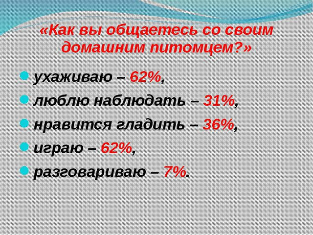 «Как вы общаетесь со своим домашним питомцем?» ухаживаю – 62%, люблю наблюдат...