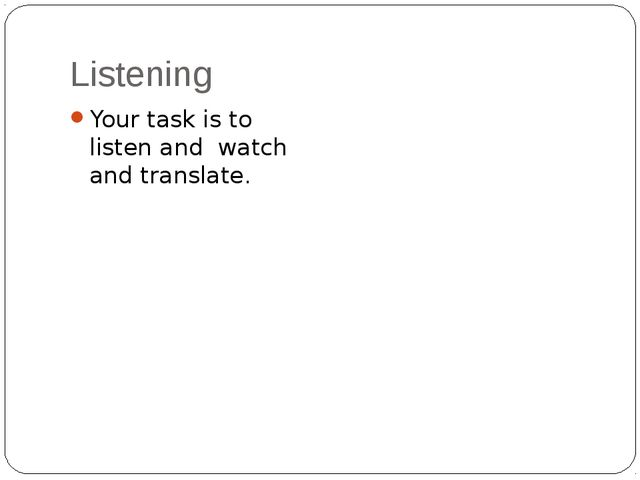 Listening Your task is to listen and watch and translate.