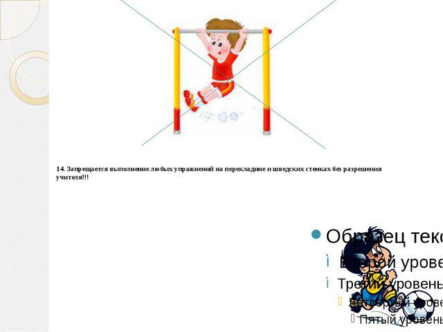 14.Запрещается выполнение любых упражнений на перекладине и шведских стенка...