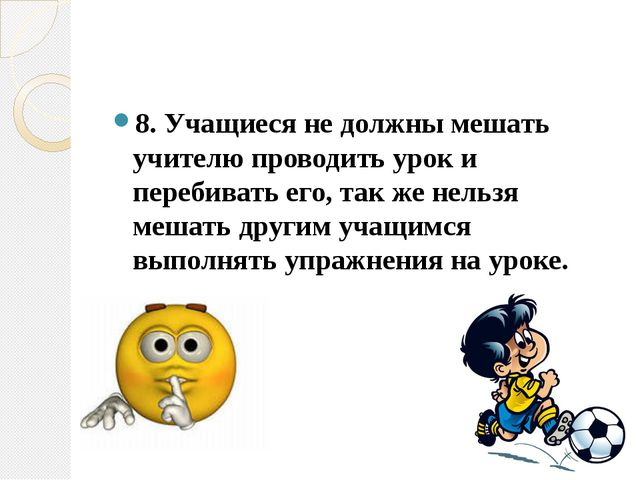 8.Учащиеся не должны мешать учителю проводить урок и перебивать его, так же...