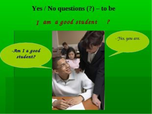 Yes / No questions (?) – to be a good student -Am I a good student? - Yes, yo