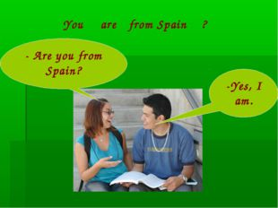 - Are you from Spain? -Yes, I am. You are from Spain ?