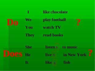 I We You They like chocolate play football watch TV read books Do ? She He I