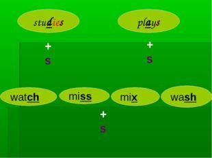 study play +s studies +s plays watch miss mix wash +s es es es es