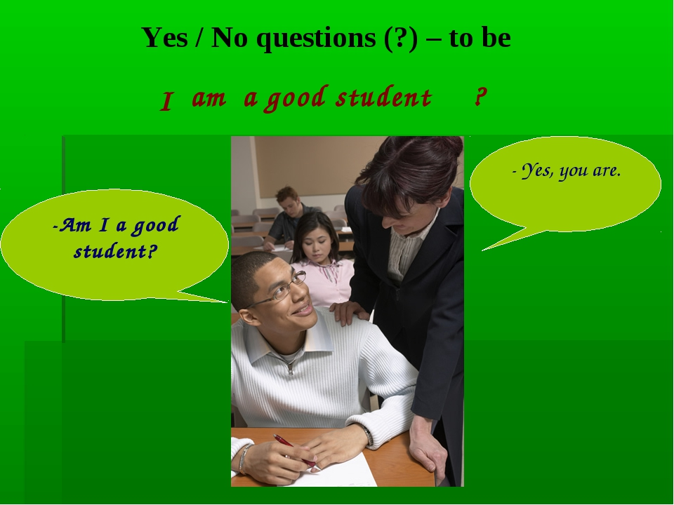 Yes / No questions (?) – to be a good student -Am I a good student? - Yes, yo...