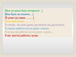 [Мне на уроке было интересно…] [Мне было не понятно….] [Я узнал (а) новое……….