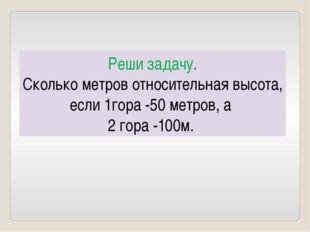 Реши задачу. Сколько метров относительная высота, если 1гора -50 метров, а 2