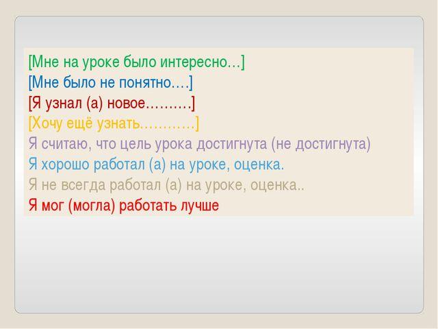 [Мне на уроке было интересно…] [Мне было не понятно….] [Я узнал (а) новое………....