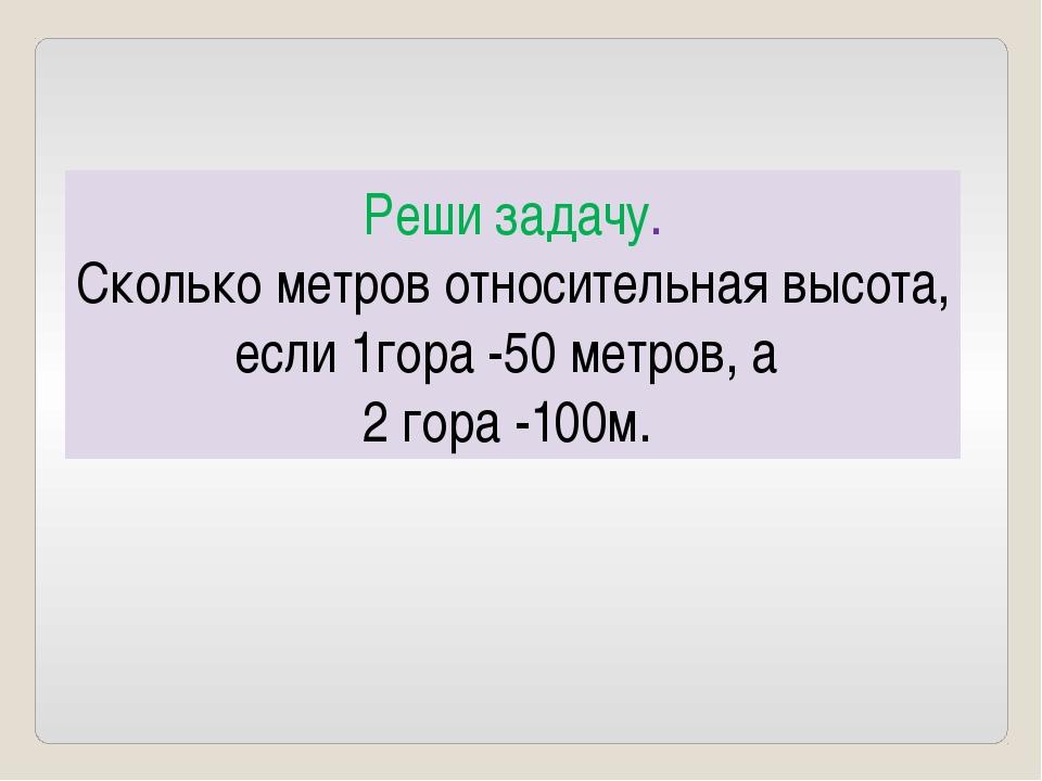 Реши задачу. Сколько метров относительная высота, если 1гора -50 метров, а 2...