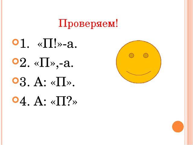 Проверяем! 1. «П!»-а. 2. «П»,-а. 3. А: «П». 4. А: «П?»