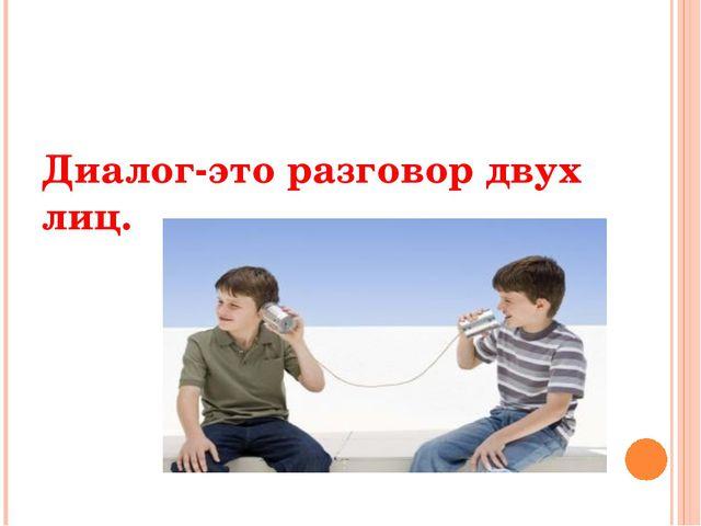 Диалог-это разговор двух лиц.