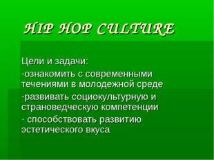 HIP HOP CULTURE Цели и задачи: ознакомить с современными течениями в молодежн