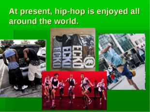 At present, hip-hop is enjoyed all around the world.
