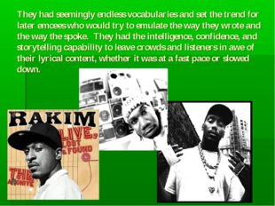 They had seemingly endless vocabularies and set the trend for later emcees w