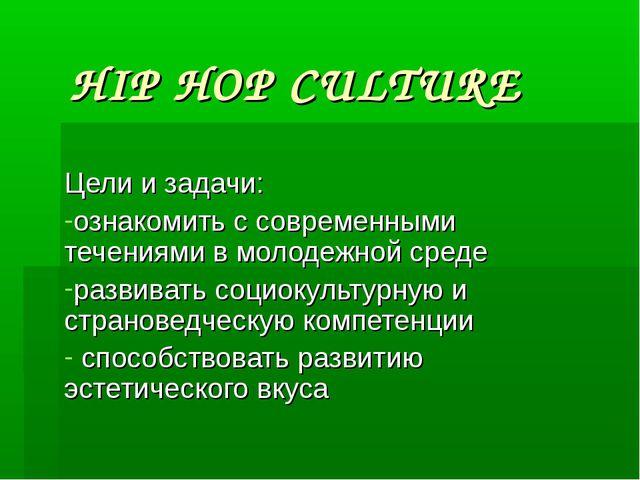 HIP HOP CULTURE Цели и задачи: ознакомить с современными течениями в молодежн...