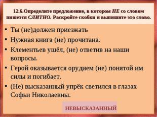 12.6.Определите предложение, в котором НЕ со словом пишетсяСЛИТНО. Раскройте