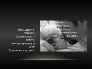 _ Папа , дорогой, любимый , Для меня лишь ты пример.. Кого ты вырастишь из с