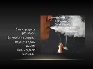 Сам в процессе разговора, Затянулся не спеша… Отравляя едким дымом Жизнь род