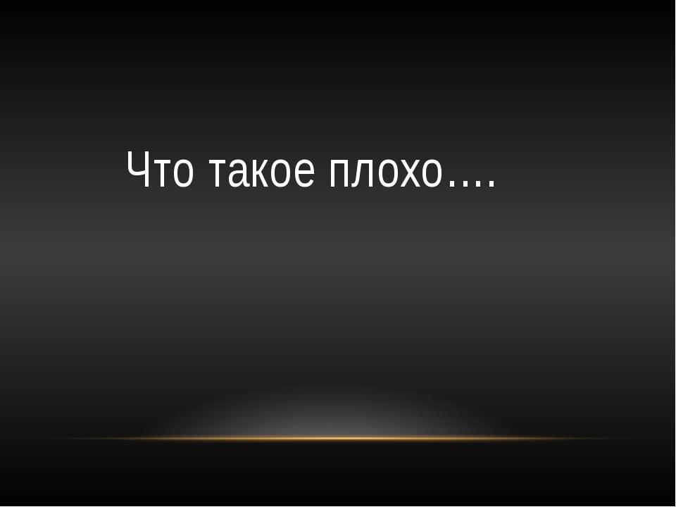 Что такое плохо….