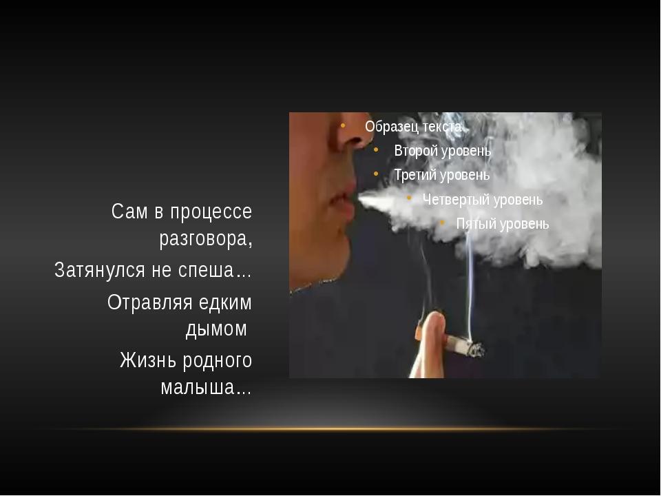 Сам в процессе разговора, Затянулся не спеша… Отравляя едким дымом Жизнь род...