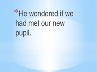 He wondered if we had met our new pupil.