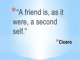 "Cicero ""A friend is, as it were, a second self."""