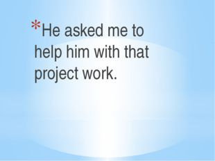 He asked me to help him with that project work.